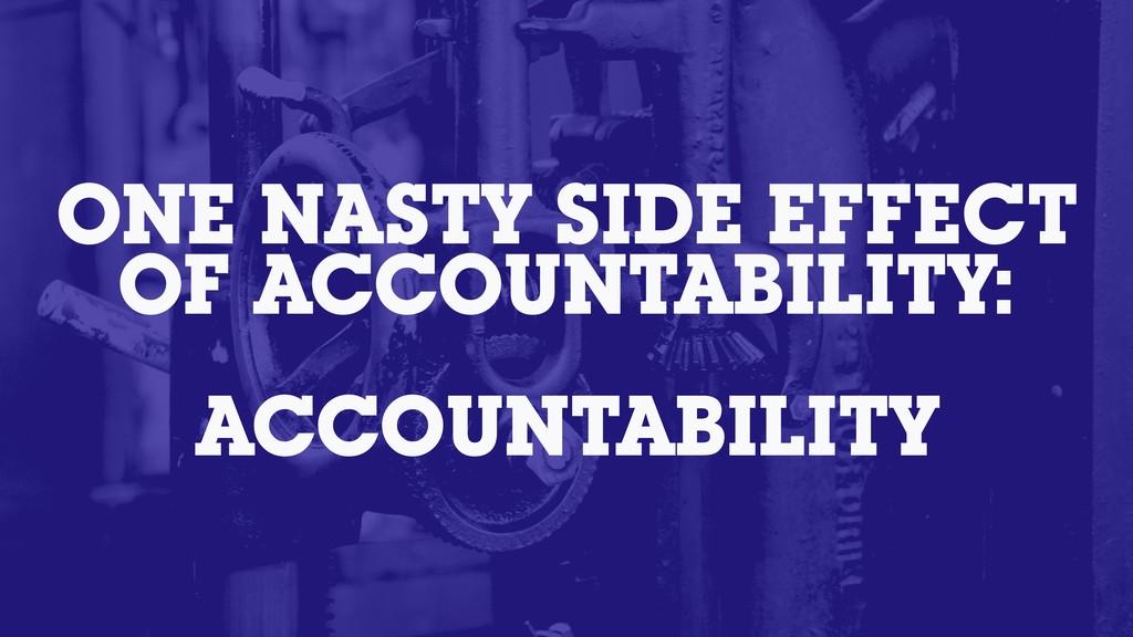 ONE NASTY SIDE EFFECT OF ACCOUNTABILITY: ACCOUN...