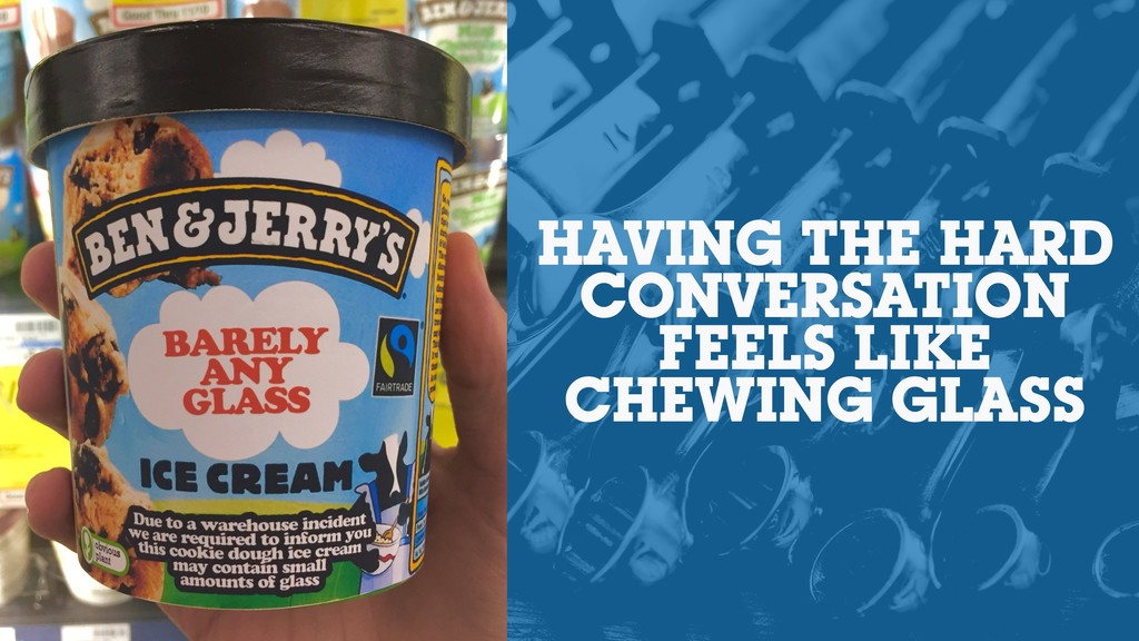 HAVING THE HARD CONVERSATION FEELS LIKE CHEWING...
