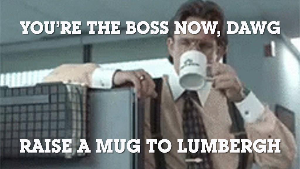 RAISE A MUG TO LUMBERGH YOU'RE THE BOSS NOW, DA...