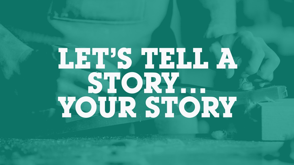 LET'S TELL A STORY… YOUR STORY