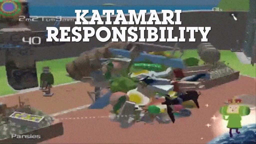KATAMARI RESPONSIBILITY