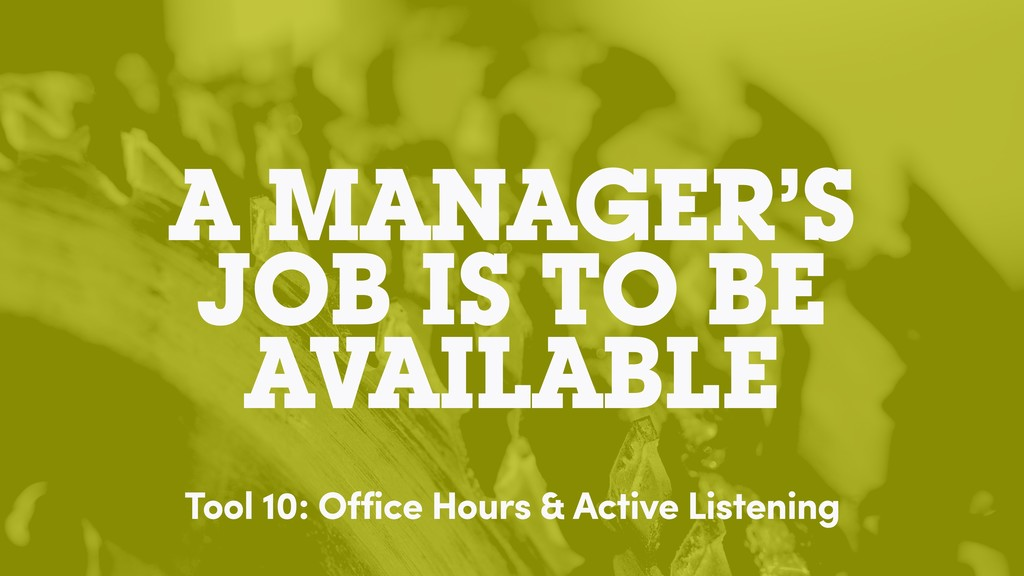 A MANAGER'S JOB IS TO BE AVAILABLE Tool 10: Off...