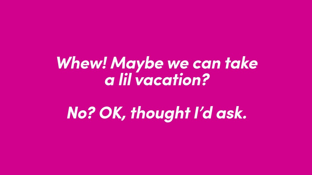 Whew! Maybe we can take a lil vacation? No? OK,...