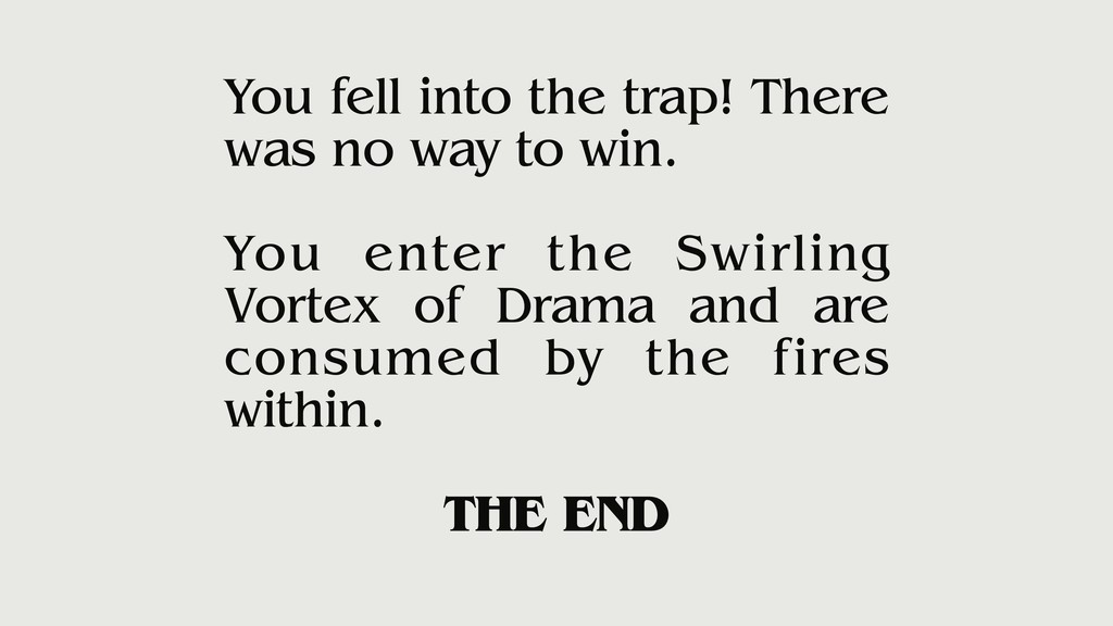 You fell into the trap! There was no way to win...