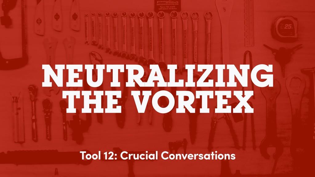 NEUTRALIZING THE VORTEX Tool 12: Crucial Conver...