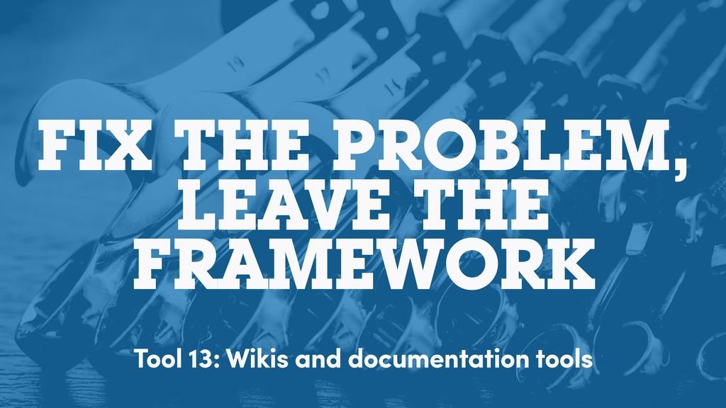 FIX THE PROBLEM, LEAVE THE FRAMEWORK Tool 13: W...