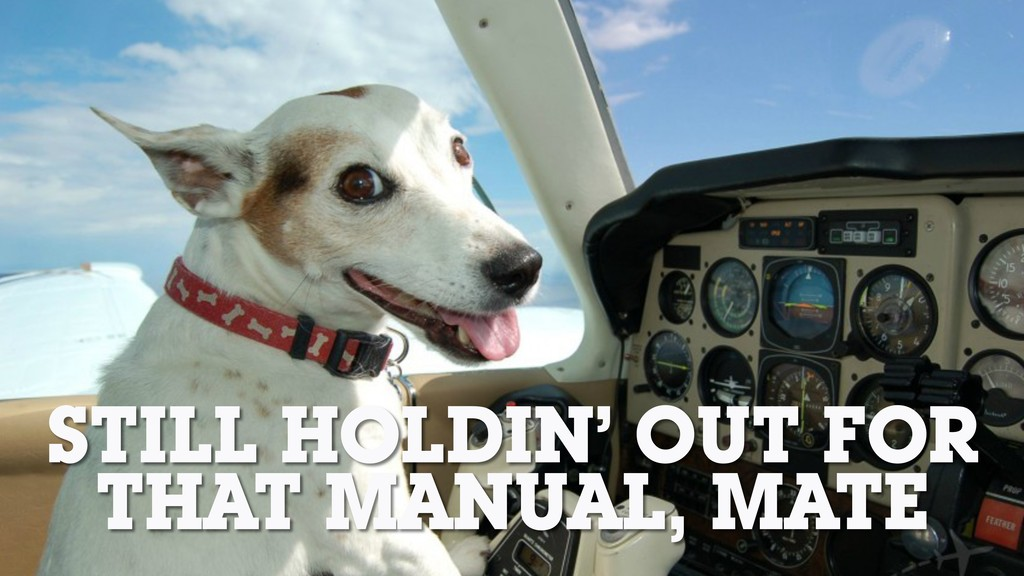 STILL HOLDIN' OUT FOR THAT MANUAL, MATE