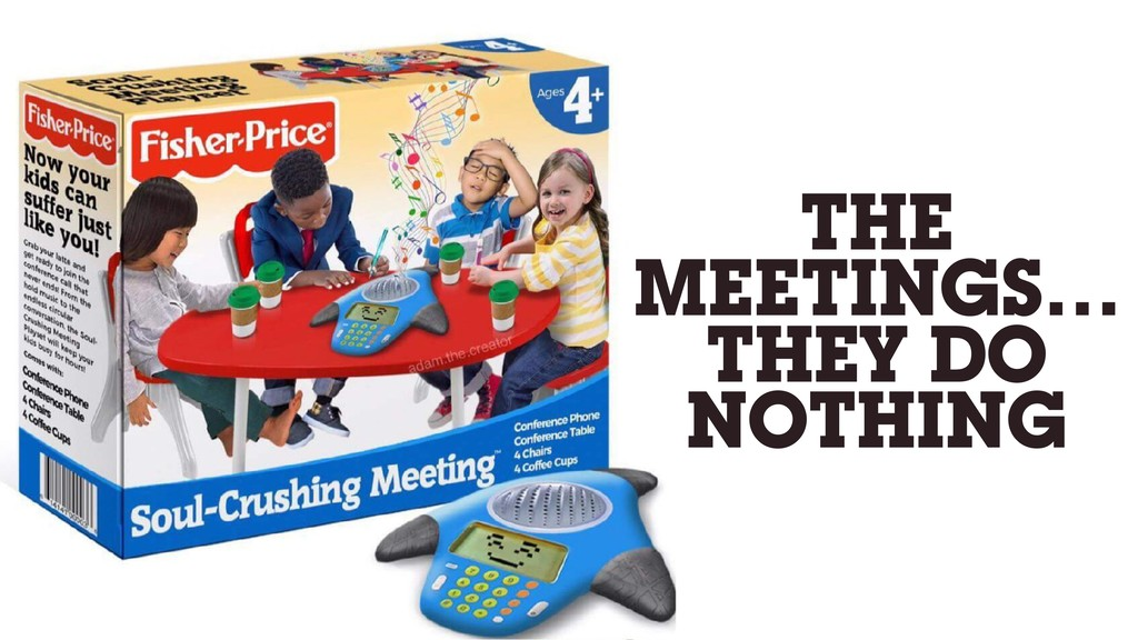 THE MEETINGS… THEY DO NOTHING