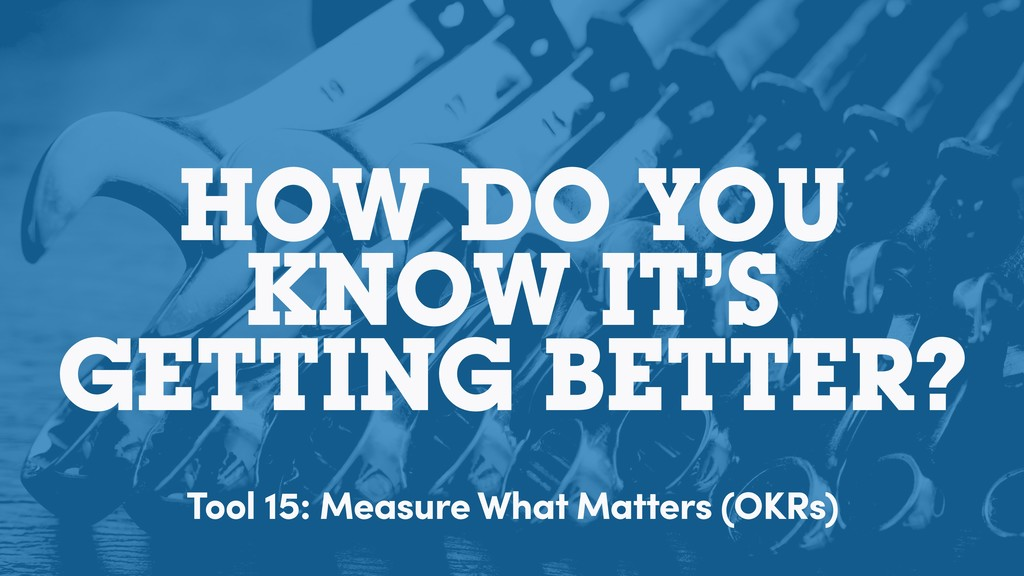 HOW DO YOU KNOW IT'S GETTING BETTER? Tool 15: M...