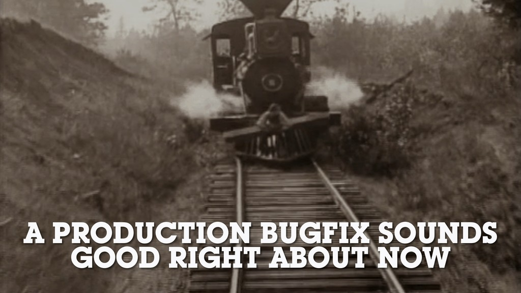 A PRODUCTION BUGFIX SOUNDS GOOD RIGHT ABOUT NOW