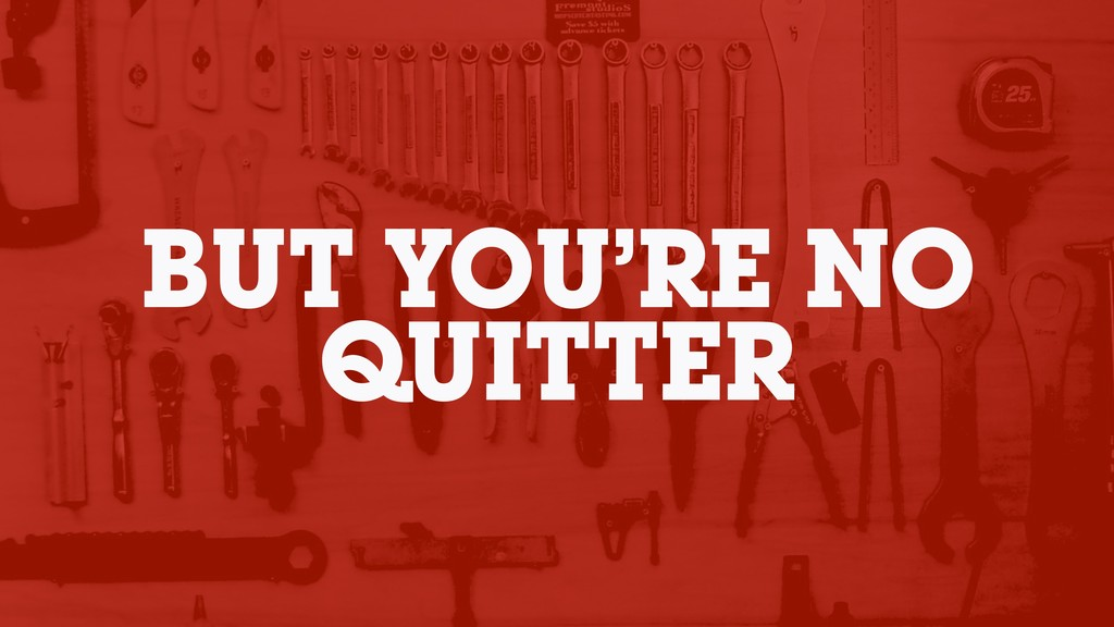 BUT YOU'RE NO QUITTER