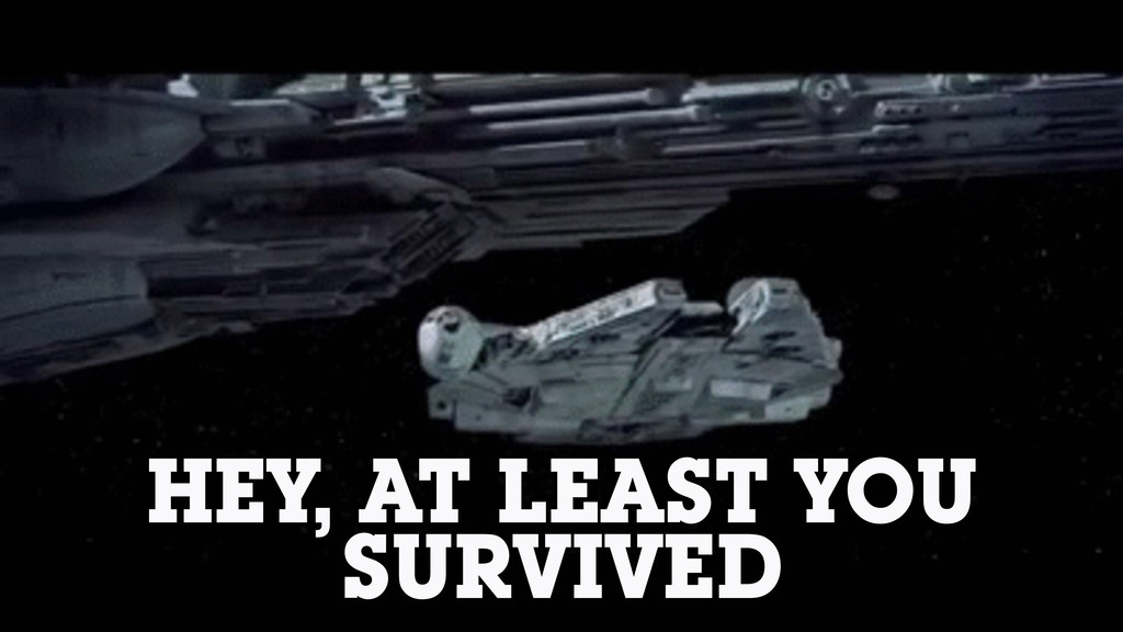 HEY, AT LEAST YOU SURVIVED