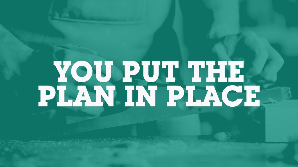 YOU PUT THE PLAN IN PLACE