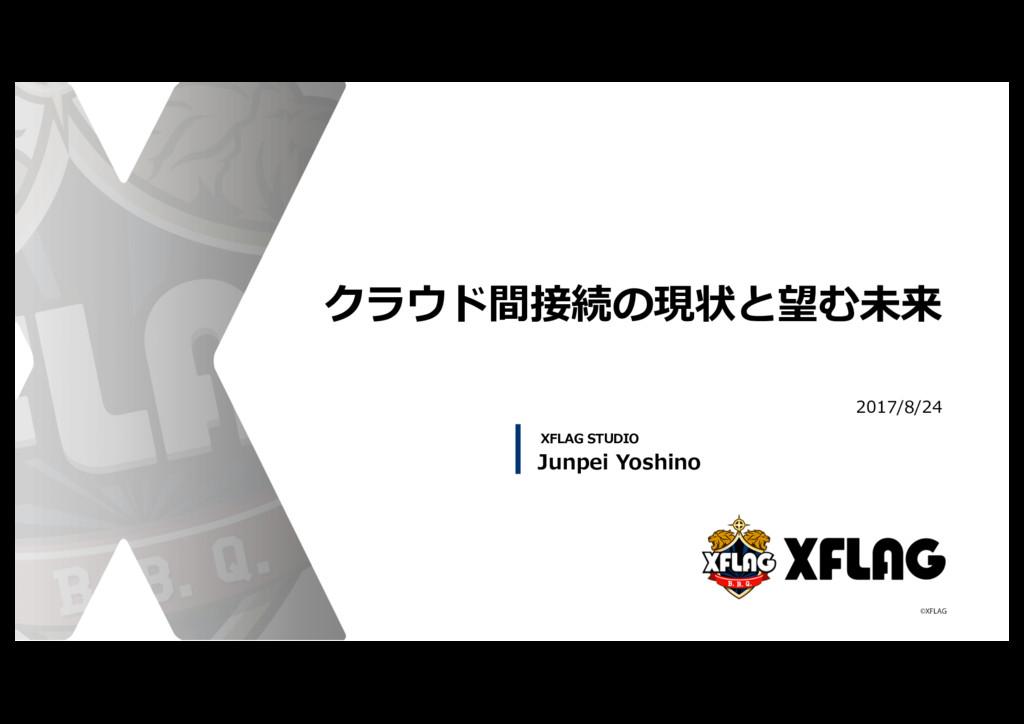 クラウド間接続の現状と望む未来 2017/8/24 Junpei Yoshino XFLAG ...