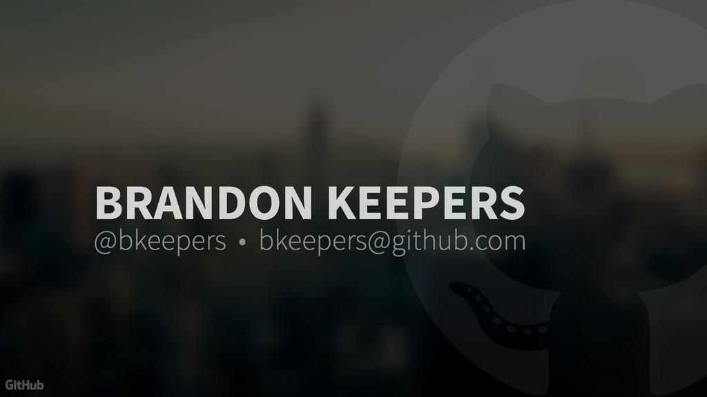 BRANDON KEEPERS @bkeepers • bkeepers@github.com