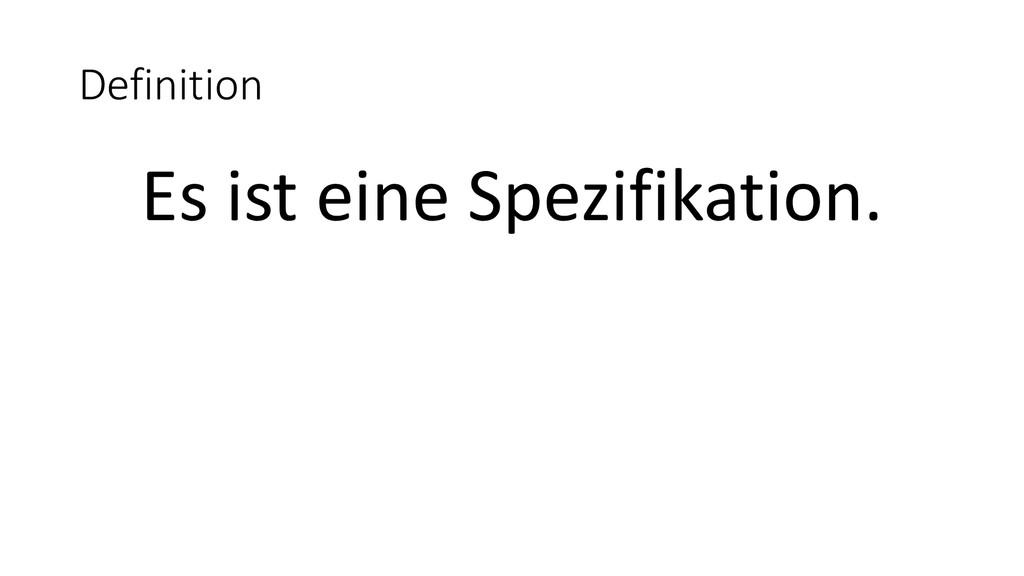 Definition Es ist eine Spezifikation.