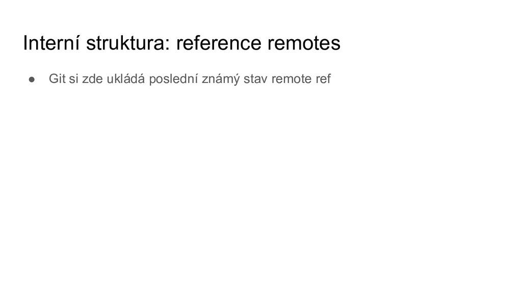 Interní struktura: reference remotes ● Git si z...