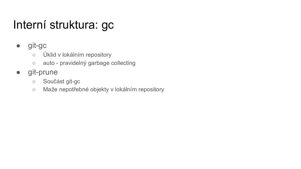 Interní struktura: gc ● git-gc ○ Úklid v lokáln...