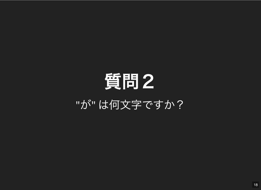 """質問2 質問2 """" が"""" は何⽂字ですか? 18"""