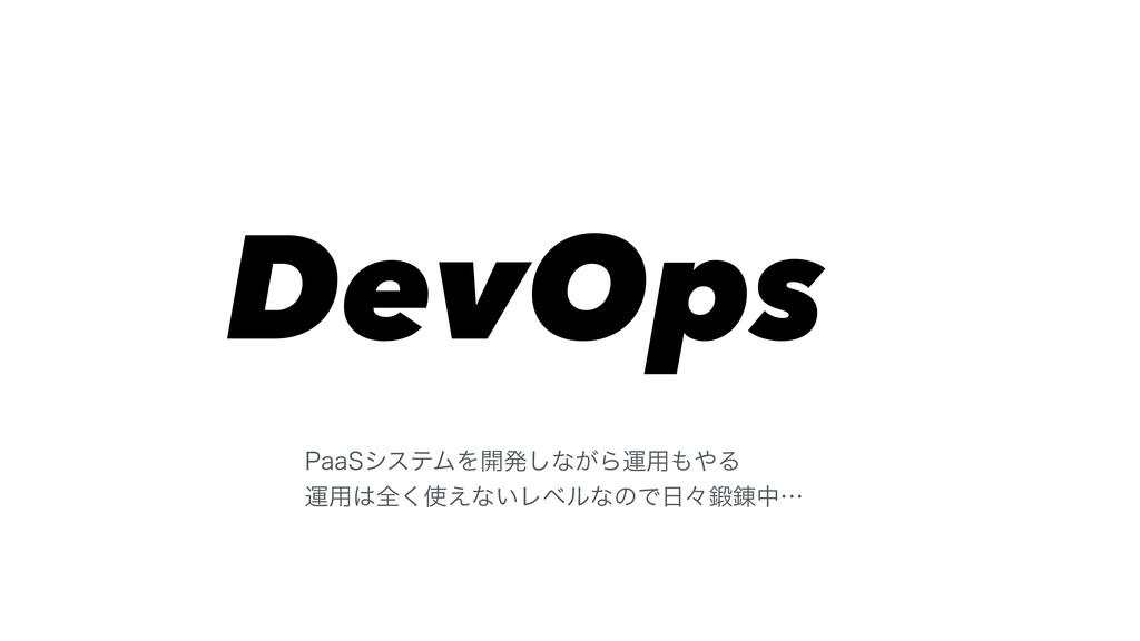 DevOps 1BB4γεςϜΛ։ൃ͠ͳ͕Βӡ༻Δ ӡ༻શ͑͘ͳ͍ϨϕϧͳͷͰʑ...