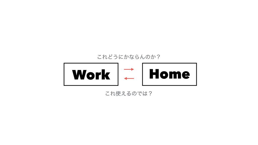 Work Home ͜ΕͲ͏ʹ͔ͳΒΜͷ͔ʁ ͜Ε͑ΔͷͰʁ