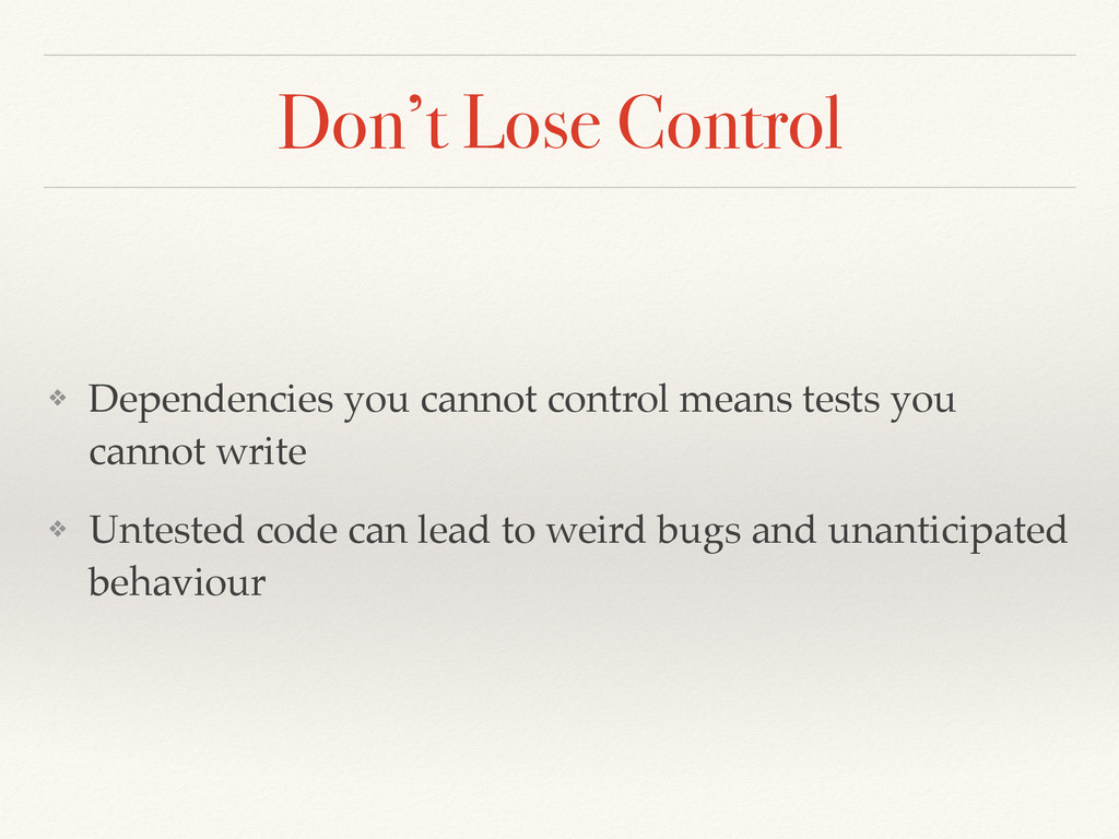 Don't Lose Control ❖ Dependencies you cannot co...