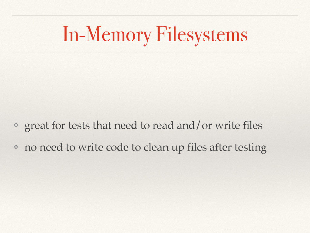 In-Memory Filesystems ❖ great for tests that ne...