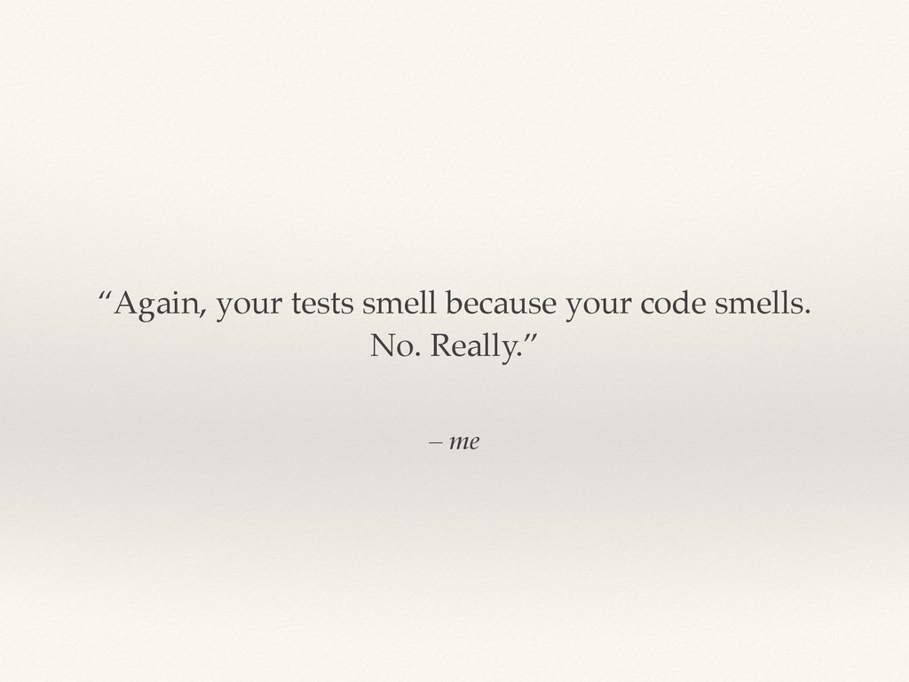 """– me """"Again, your tests smell because your code..."""