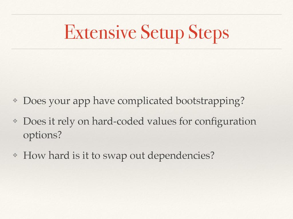 Extensive Setup Steps ❖ Does your app have comp...