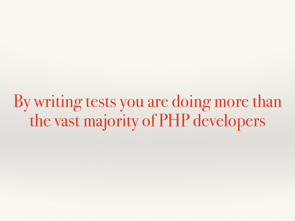 By writing tests you are doing more than the va...