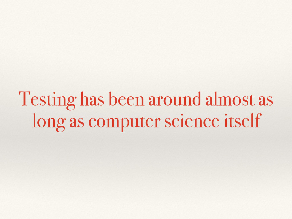 Testing has been around almost as long as compu...