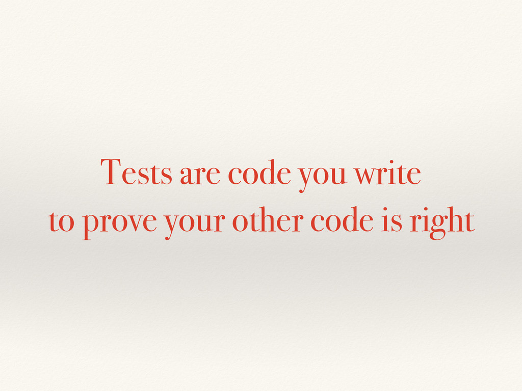 Tests are code you write to prove your other co...