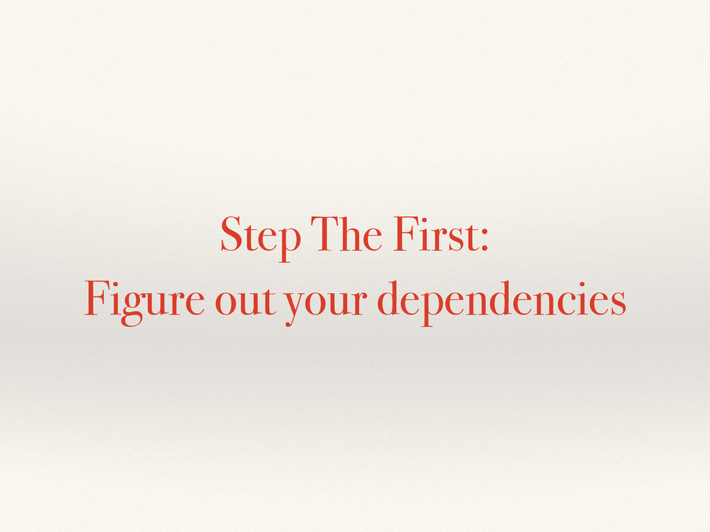 Step The First: Figure out your dependencies