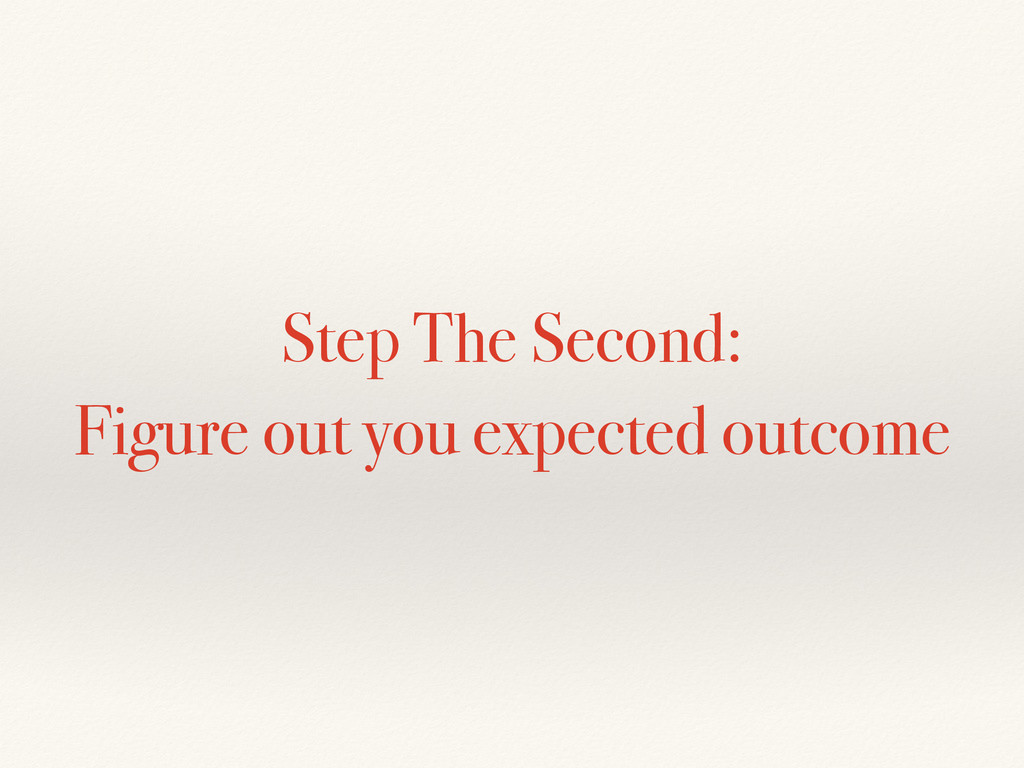 Step The Second: Figure out you expected outcome