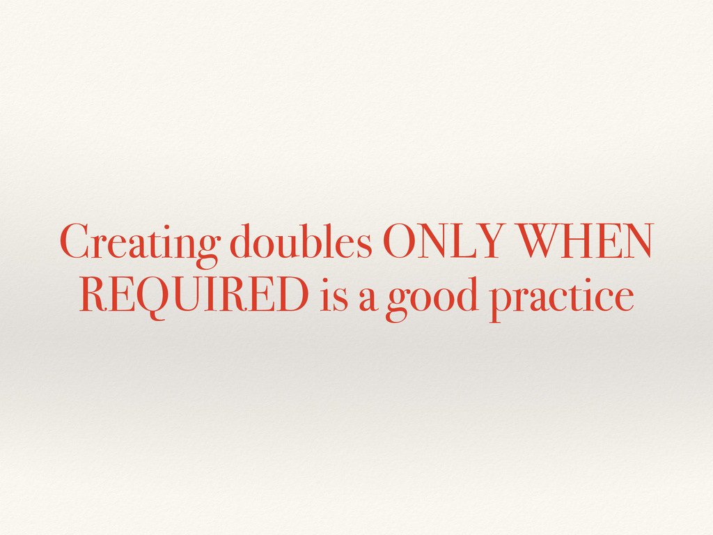 Creating doubles ONLY WHEN REQUIRED is a good p...