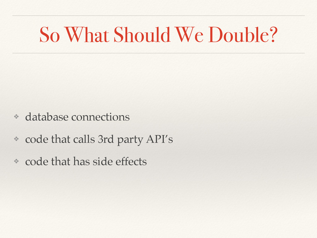 So What Should We Double? ❖ database connection...