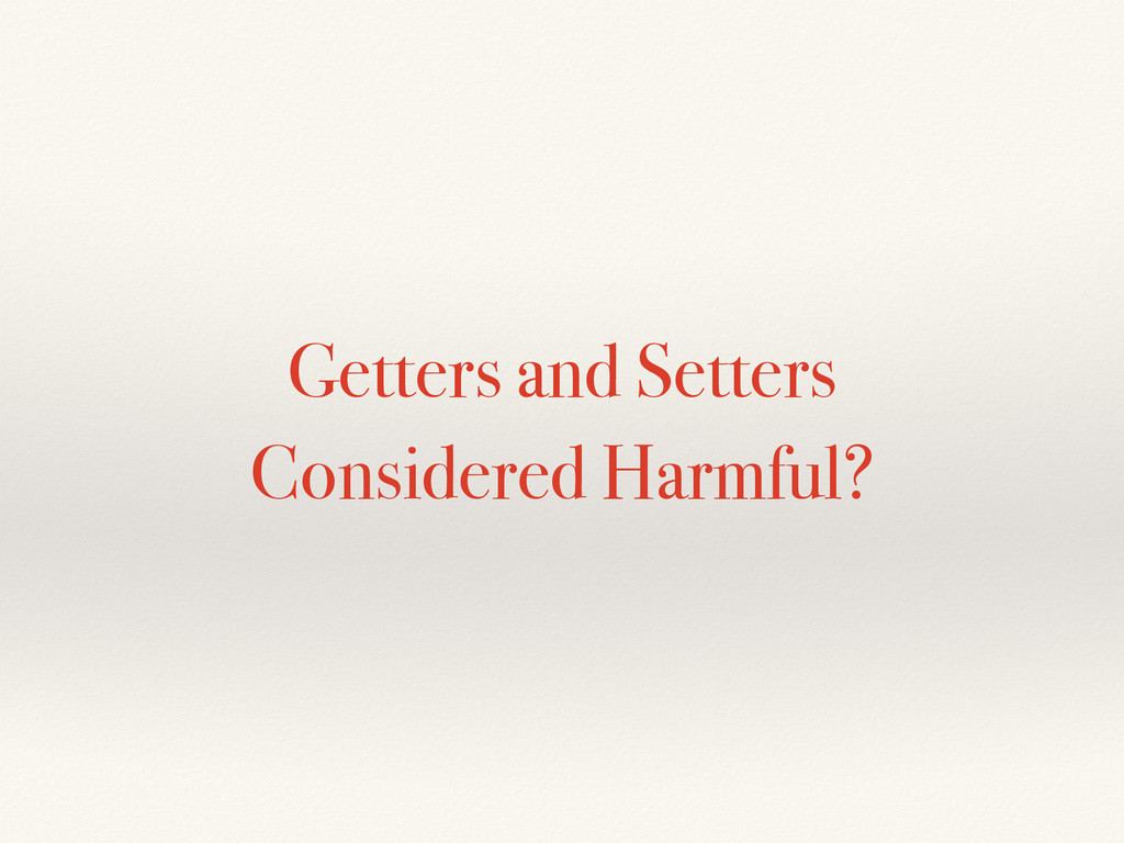 Getters and Setters Considered Harmful?