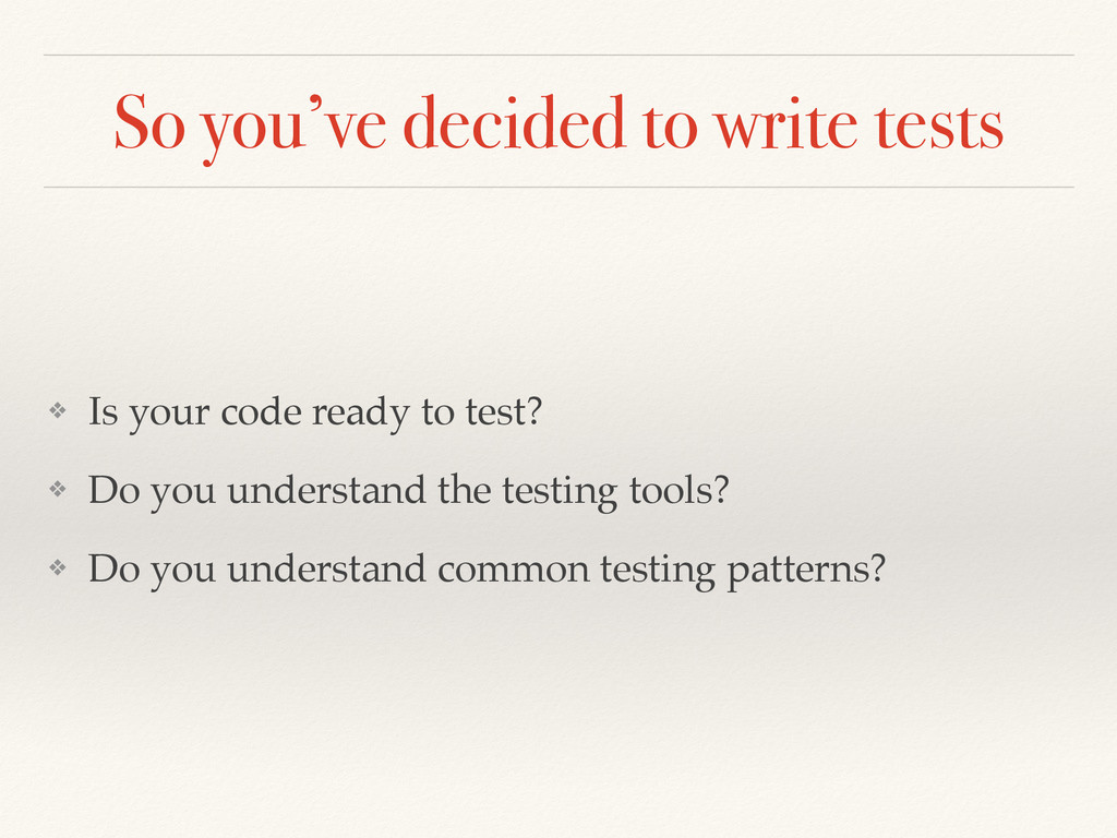 So you've decided to write tests ❖ Is your code...