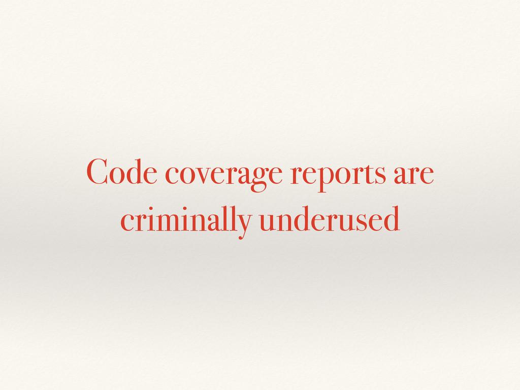 Code coverage reports are criminally underused