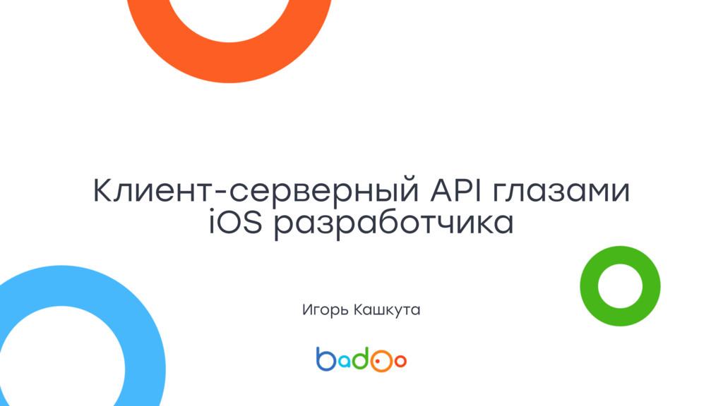 Клиент-серверный API глазами iOS разработчика И...