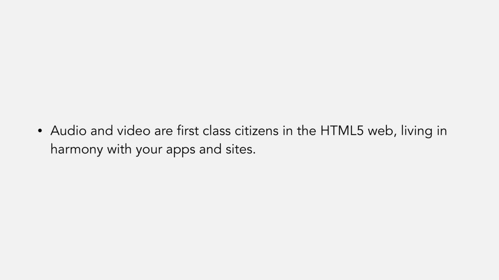 • Audio and video are first class citizens in t...