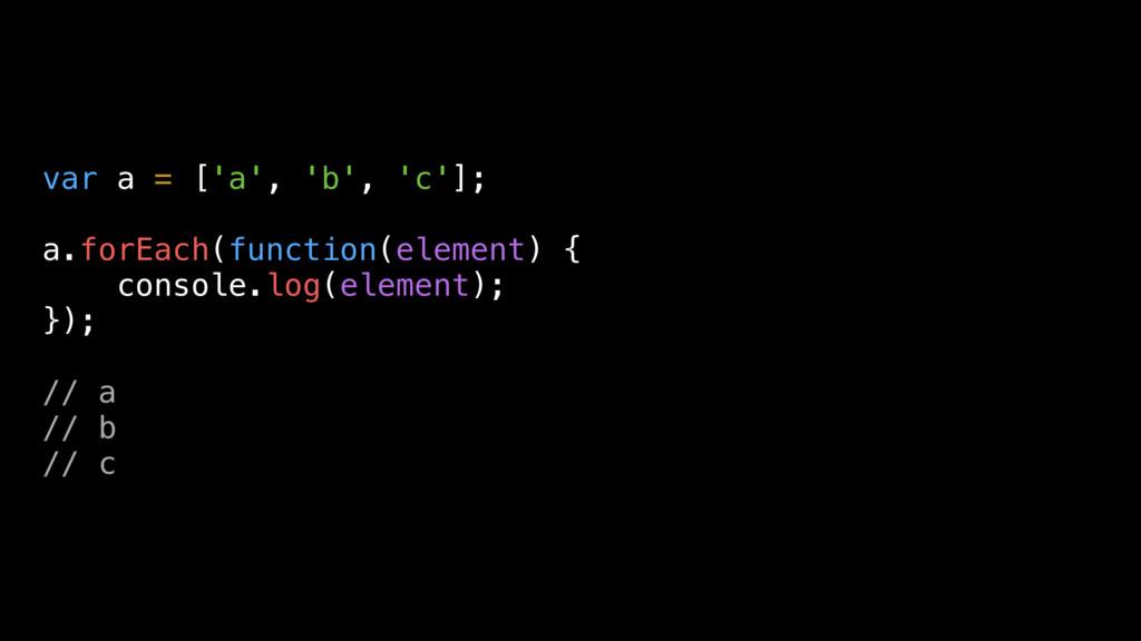 var a = ['a', 'b', 'c']; a.forEach(function(ele...
