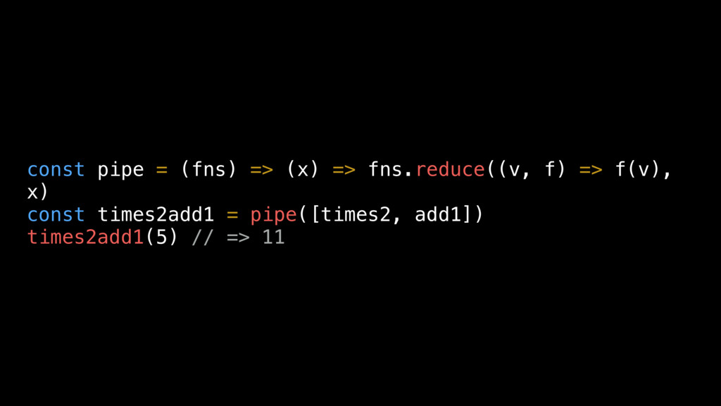 const pipe = (fns) => (x) => fns.reduce((v, f) ...