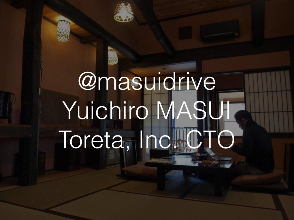 @masuidrive Yuichiro MASUI Toreta, Inc. CTO