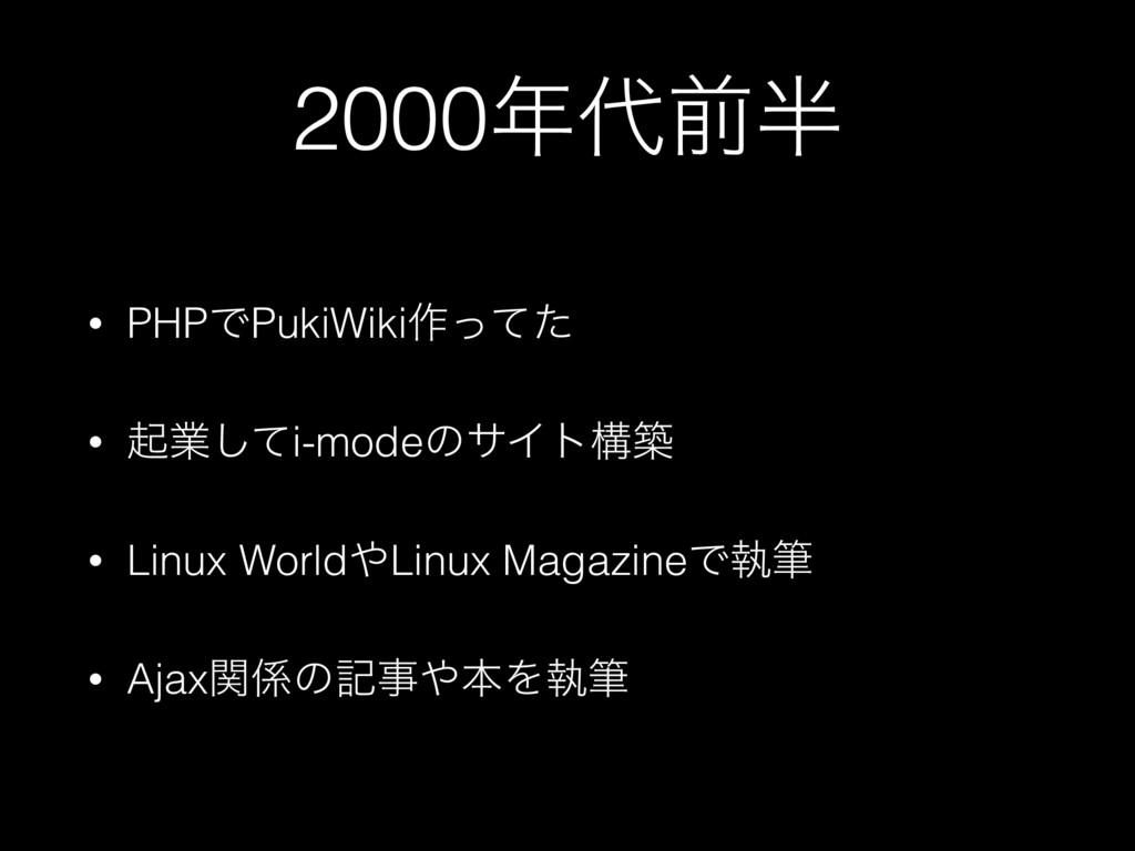2000લ • PHPͰPukiWiki࡞ͬͯͨ • ىۀͯ͠i-modeͷαΠτߏங ...