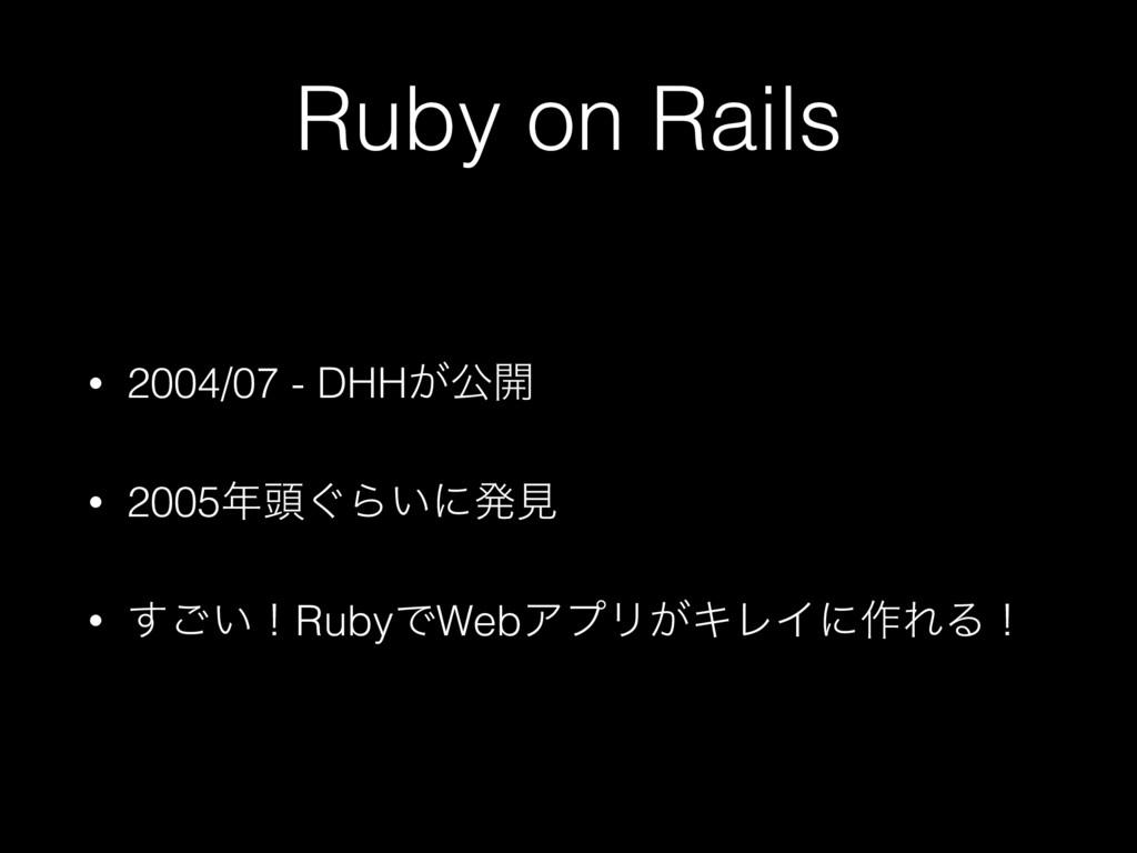 Ruby on Rails • 2004/07 - DHH͕ެ։ • 2005಄͙Β͍ʹൃݟ...