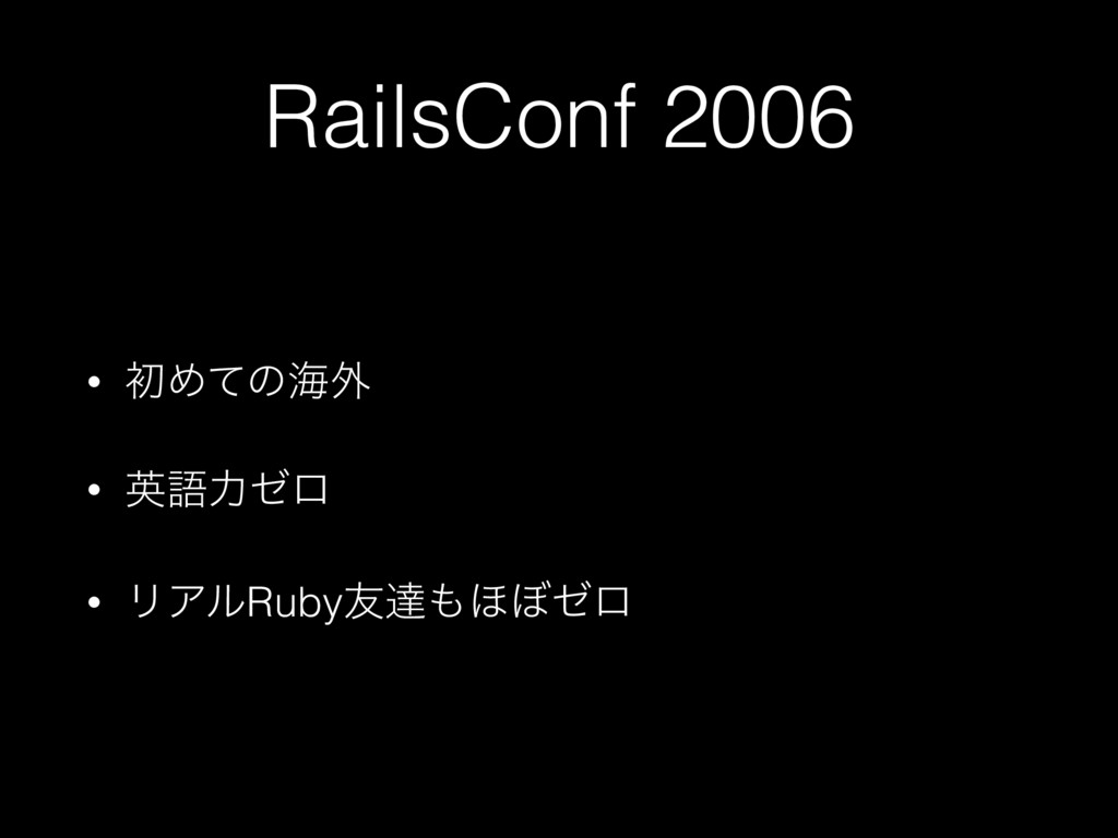 RailsConf 2006 • ॳΊͯͷւ֎ • ӳޠྗθϩ • ϦΞϧRuby༑ୡ΄΅θϩ