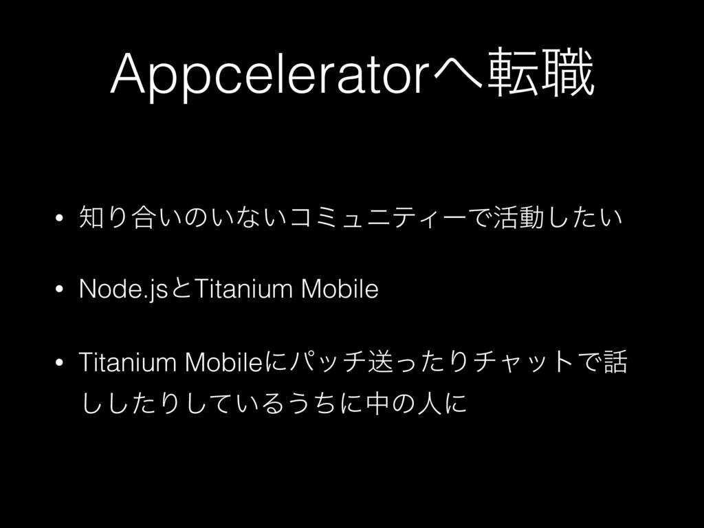 Appceleratorస৬ • Γ߹͍ͷ͍ͳ͍ίϛϡχςΟʔͰ׆ಈ͍ͨ͠ • Node....