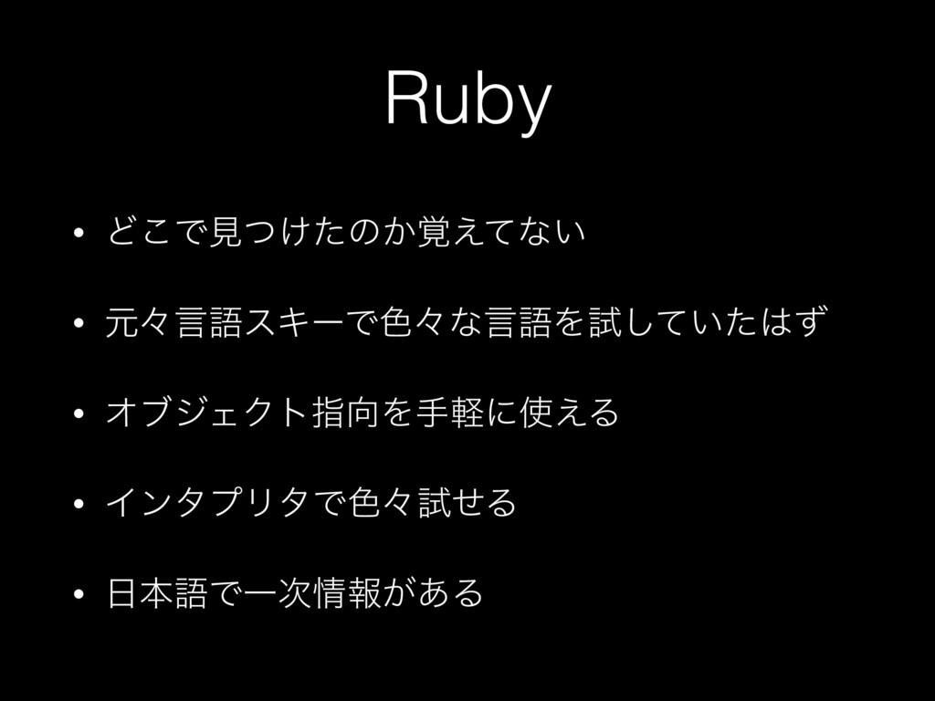 Ruby • Ͳ͜Ͱݟ͚ͭͨͷ͔֮͑ͯͳ͍ • ݩʑݴޠεΩʔͰ৭ʑͳݴޠΛࢼ͍ͯͨͣ͠ •...