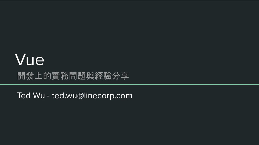 Vue Ted Wu - ted.wu@linecorp.com 開發上的實務問題與經驗分享